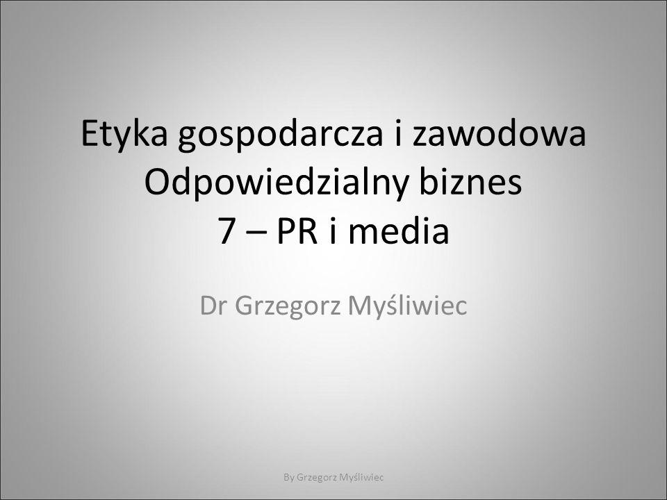 Etyka gospodarcza i zawodowa Odpowiedzialny biznes 7 – PR i media Dr Grzegorz Myśliwiec By Grzegorz Myśliwiec