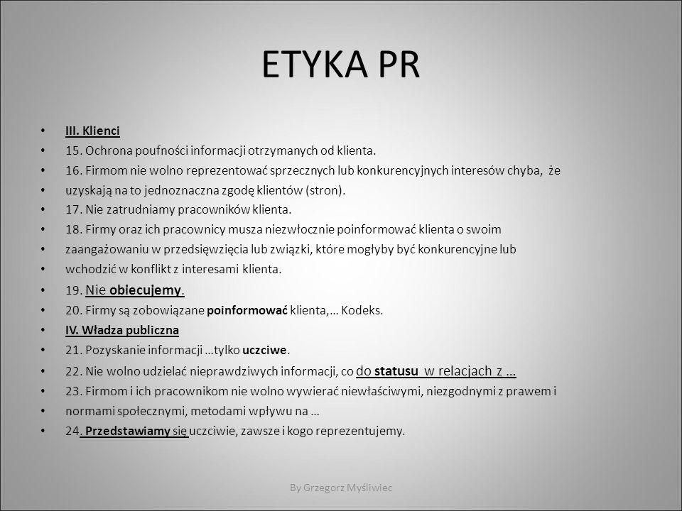 ETYKA PR III. Klienci 15. Ochrona poufności informacji otrzymanych od klienta. 16. Firmom nie wolno reprezentować sprzecznych lub konkurencyjnych inte