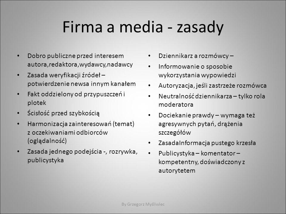 Firma a media - zasady Dobro publiczne przed interesem autora,redaktora,wydawcy,nadawcy Zasada weryfikacji źródeł – potwierdzenie newsa innym kanałem Fakt oddzielony od przypuszczeń i plotek Ścisłość przed szybkością Harmonizacja zainteresowań (temat) z oczekiwaniami odbiorców (oglądalność) Zasada jednego podejścia -, rozrywka, publicystyka Dziennikarz a rozmówcy – Informowanie o sposobie wykorzystania wypowiedzi Autoryzacja, jeśli zastrzeże rozmówca Neutralność dziennikarza – tylko rola moderatora Dociekanie prawdy – wymaga też agresywnych pytań, drążenia szczegółów ZasadaInformacja pustego krzesła Publicystyka – komentator – kompetentny, doświadczony z autorytetem By Grzegorz Myśliwiec