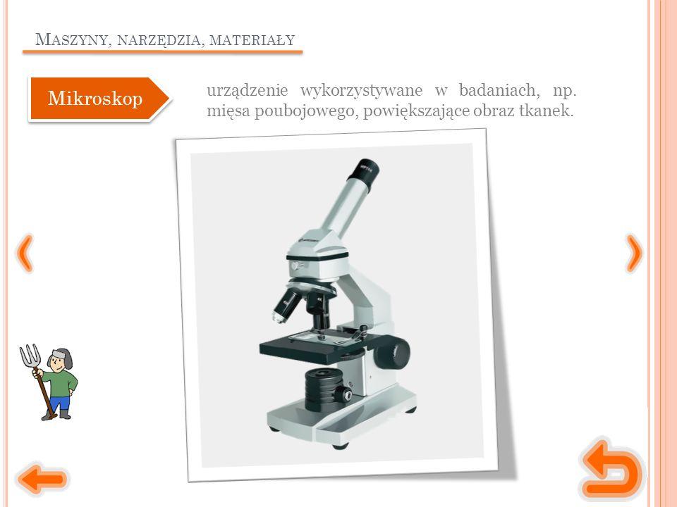 M ASZYNY, NARZĘDZIA, MATERIAŁY urządzenie wykorzystywane w badaniach, np. mięsa poubojowego, powiększające obraz tkanek. Mikroskop
