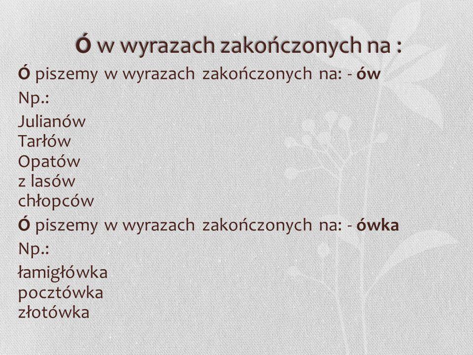 Ó WymienneÓ Wymienne Ó piszemy, gdy wymienia się w innych formach tego samego wyrazu lub w innych wyrazach na: o, e, a Np.: stół - stoły wiózł - wiozę trójka - troje skrót - skracać mówić - mawiać powtórzyć - powtarzać