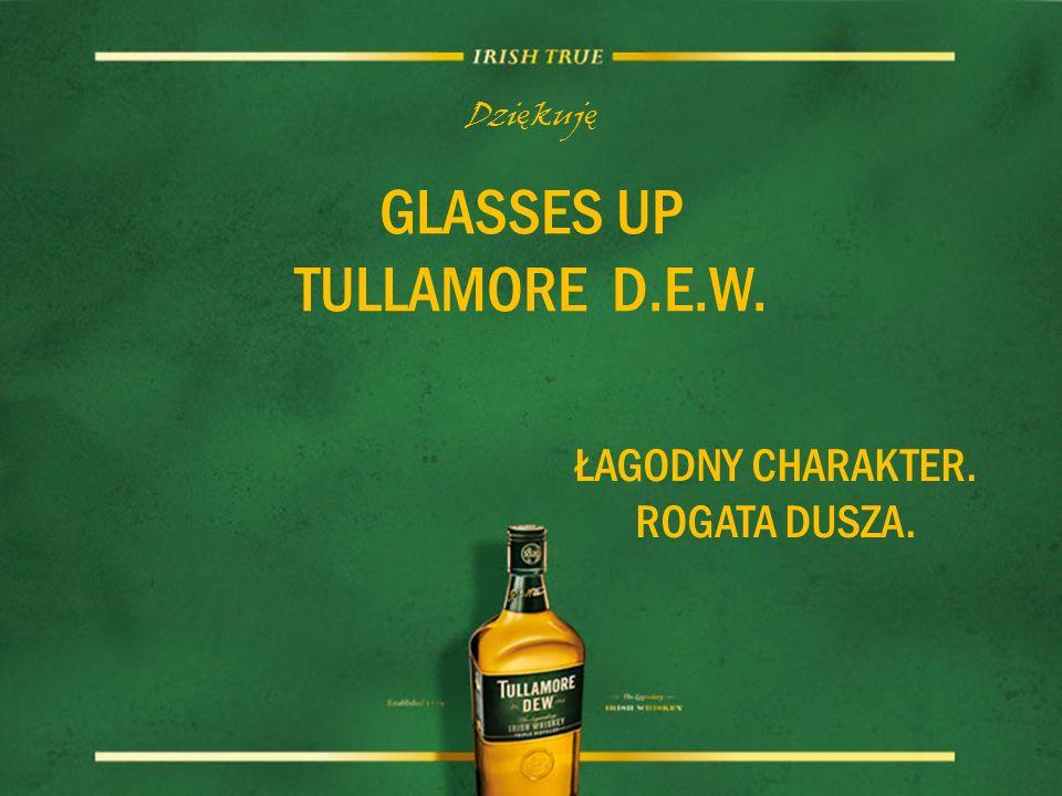 Dzi ę kuj ę GLASSES UP TULLAMORE D.E.W. ŁAGODNY CHARAKTER. ROGATA DUSZA.
