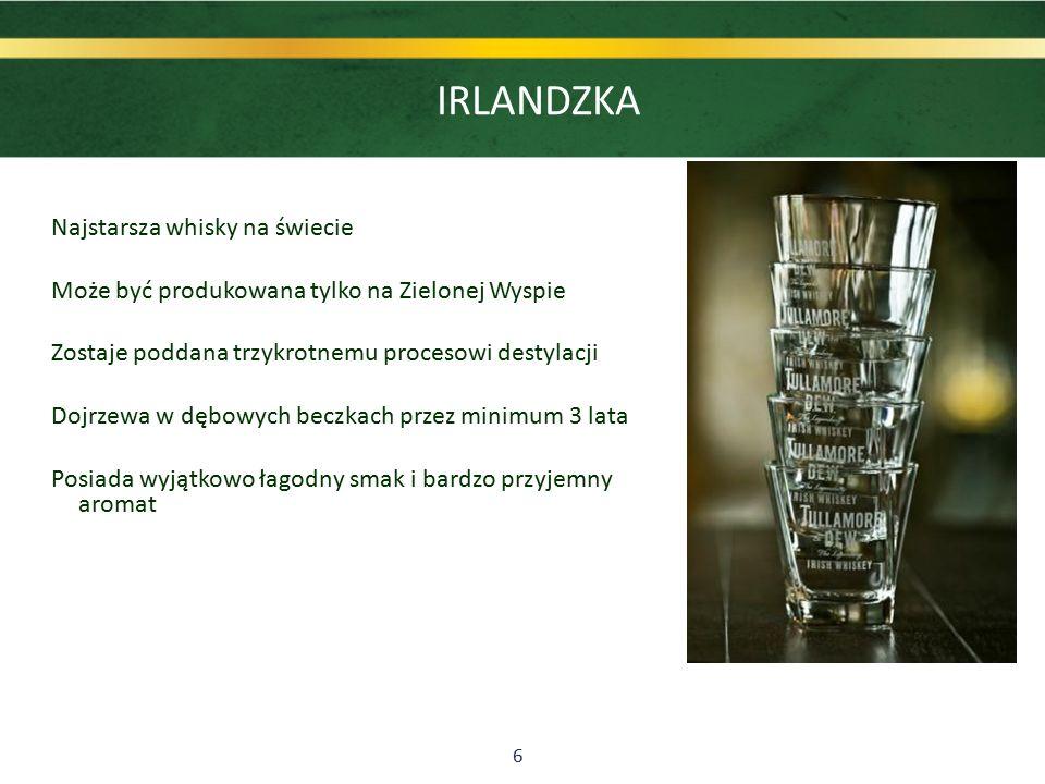 6 IRLANDZKA Najstarsza whisky na świecie Może być produkowana tylko na Zielonej Wyspie Zostaje poddana trzykrotnemu procesowi destylacji Dojrzewa w dębowych beczkach przez minimum 3 lata Posiada wyjątkowo łagodny smak i bardzo przyjemny aromat