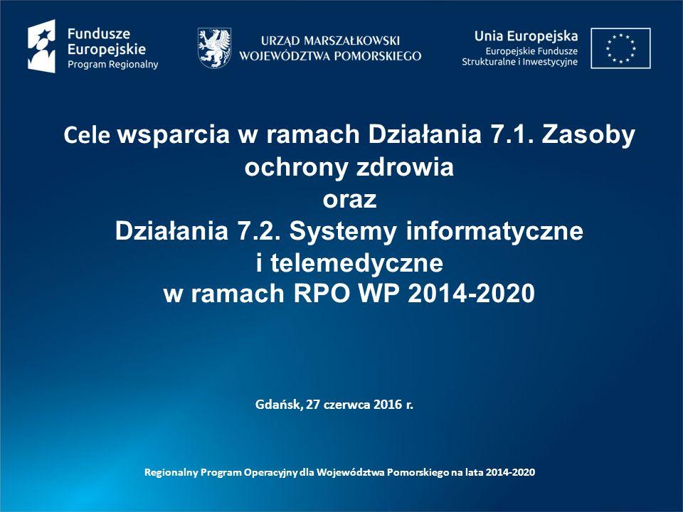 Gdańsk, 27 czerwca 2016 r. Cele wsparcia w ramach Działania 7.1. Zasoby ochrony zdrowia oraz Działania 7.2. Systemy informatyczne i telemedyczne w ram