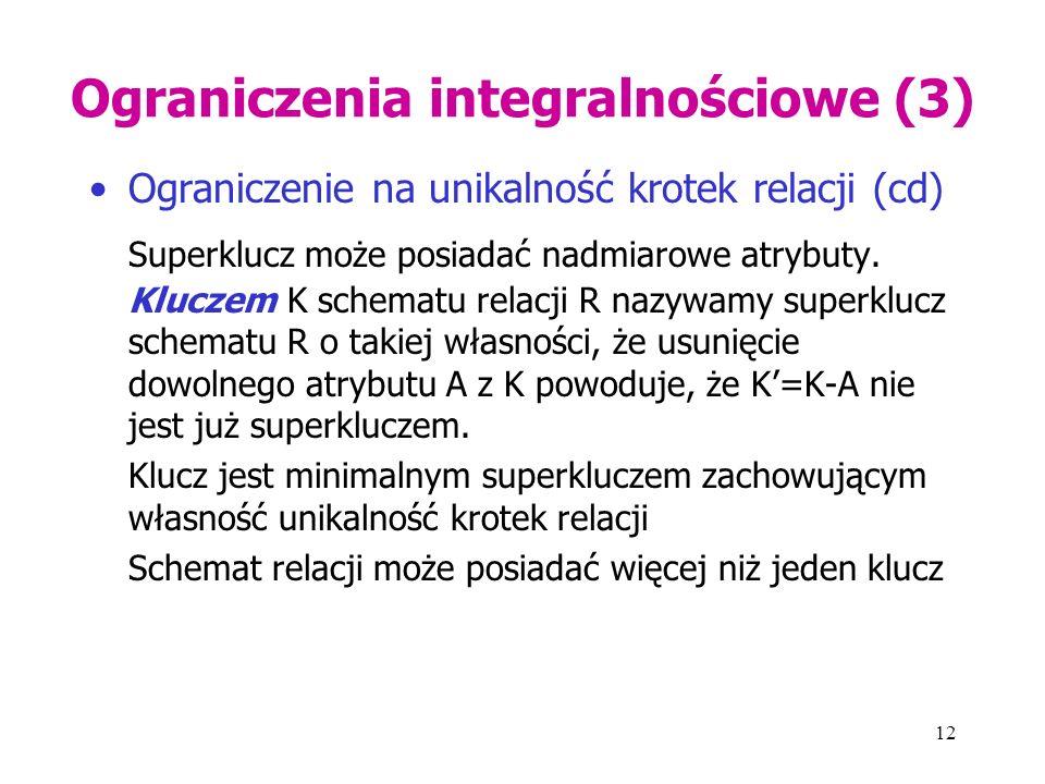12 Ograniczenia integralnościowe (3) Ograniczenie na unikalność krotek relacji (cd) Superklucz może posiadać nadmiarowe atrybuty. Kluczem K schematu r