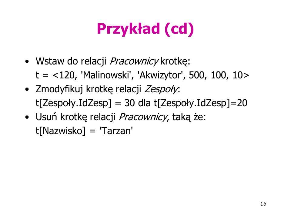 16 Przykład (cd) Wstaw do relacji Pracownicy krotkę: t = Zmodyfikuj krotkę relacji Zespoły: t[Zespoły.IdZesp] = 30 dla t[Zespoły.IdZesp]=20 Usuń krotkę relacji Pracownicy, taką że: t[Nazwisko] = Tarzan