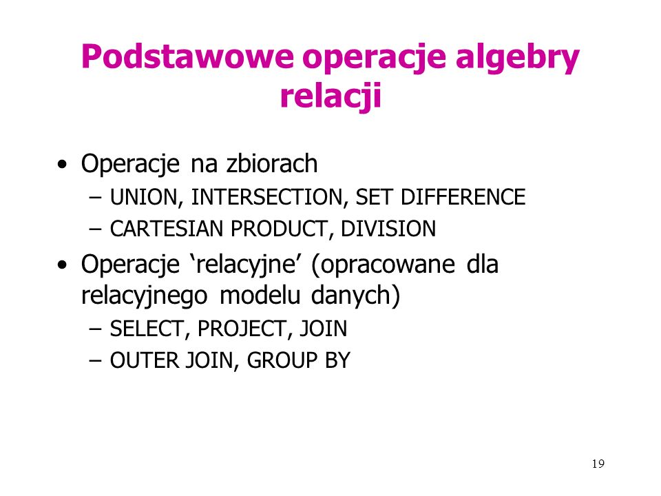 19 Podstawowe operacje algebry relacji Operacje na zbiorach –UNION, INTERSECTION, SET DIFFERENCE –CARTESIAN PRODUCT, DIVISION Operacje 'relacyjne' (opracowane dla relacyjnego modelu danych) –SELECT, PROJECT, JOIN –OUTER JOIN, GROUP BY