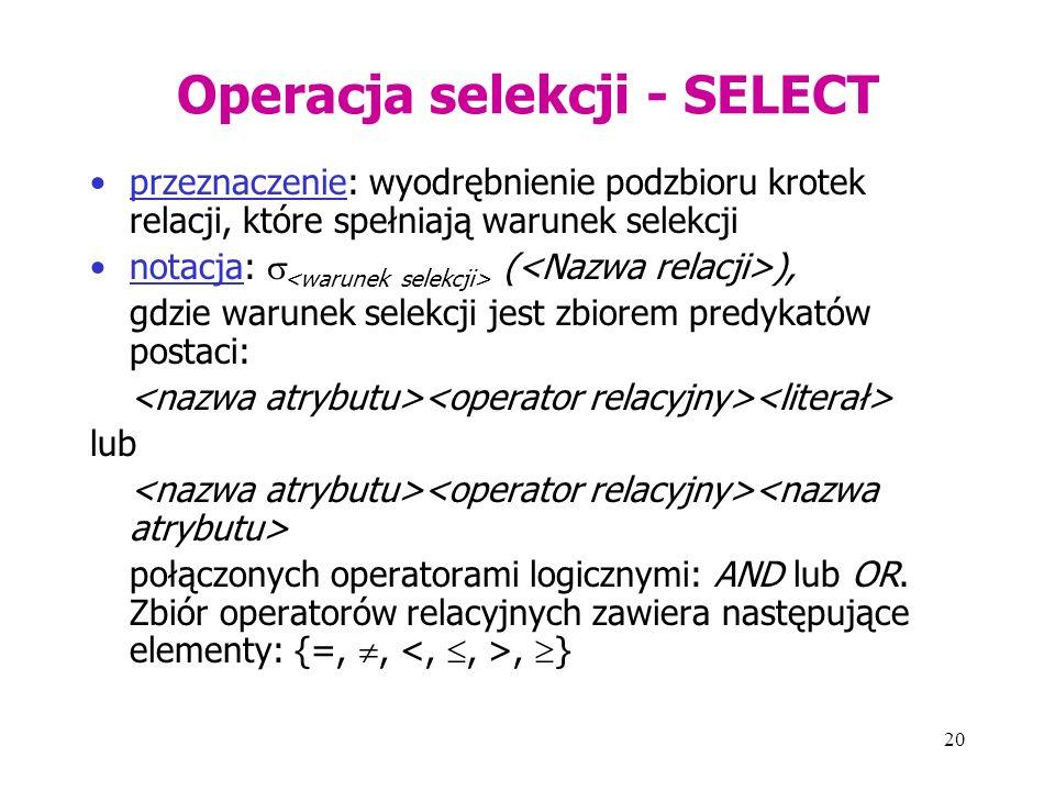 20 Operacja selekcji - SELECT przeznaczenie: wyodrębnienie podzbioru krotek relacji, które spełniają warunek selekcji notacja:  ( ), gdzie warunek selekcji jest zbiorem predykatów postaci: lub połączonych operatorami logicznymi: AND lub OR.