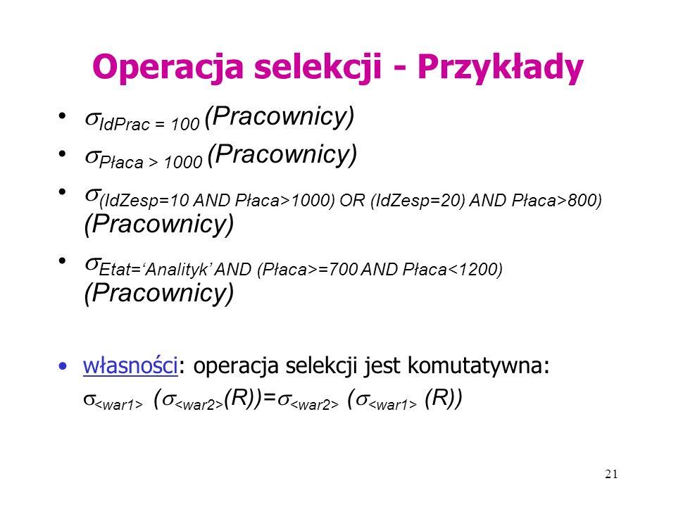 21 Operacja selekcji - Przykłady  IdPrac = 100 (Pracownicy)  Płaca > 1000 (Pracownicy)  (IdZesp=10 AND Płaca>1000) OR (IdZesp=20) AND Płaca>800) (Pracownicy)  Etat='Analityk' AND (Płaca>=700 AND Płaca<1200) (Pracownicy) własności: operacja selekcji jest komutatywna:  (  (R))=  (  (R))