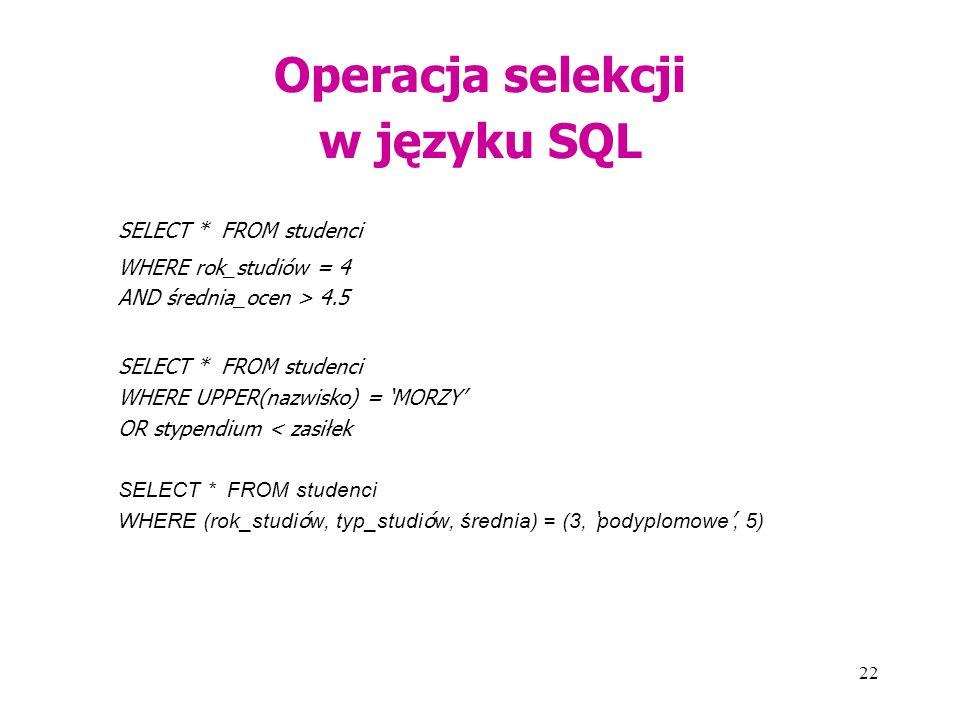 22 Operacja selekcji w języku SQL SELECT * FROM studenci WHERE rok_studiów = 4 AND średnia_ocen > 4.5 SELECT * FROM studenci WHERE UPPER(nazwisko) = 'MORZY' OR stypendium < zasiłek SELECT * FROM studenci WHERE (rok_studi ó w, typ_studi ó w, średnia) = (3, ' podyplomowe ', 5)