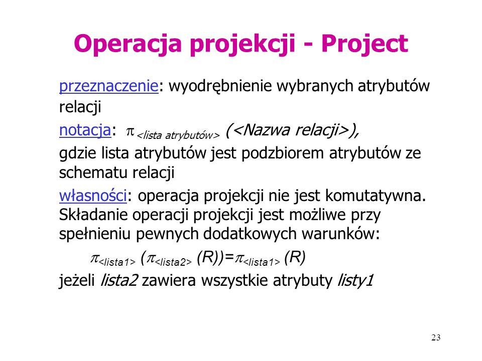 23 Operacja projekcji - Project przeznaczenie: wyodrębnienie wybranych atrybutów relacji notacja:  ( ), gdzie lista atrybutów jest podzbiorem atrybutów ze schematu relacji własności: operacja projekcji nie jest komutatywna.