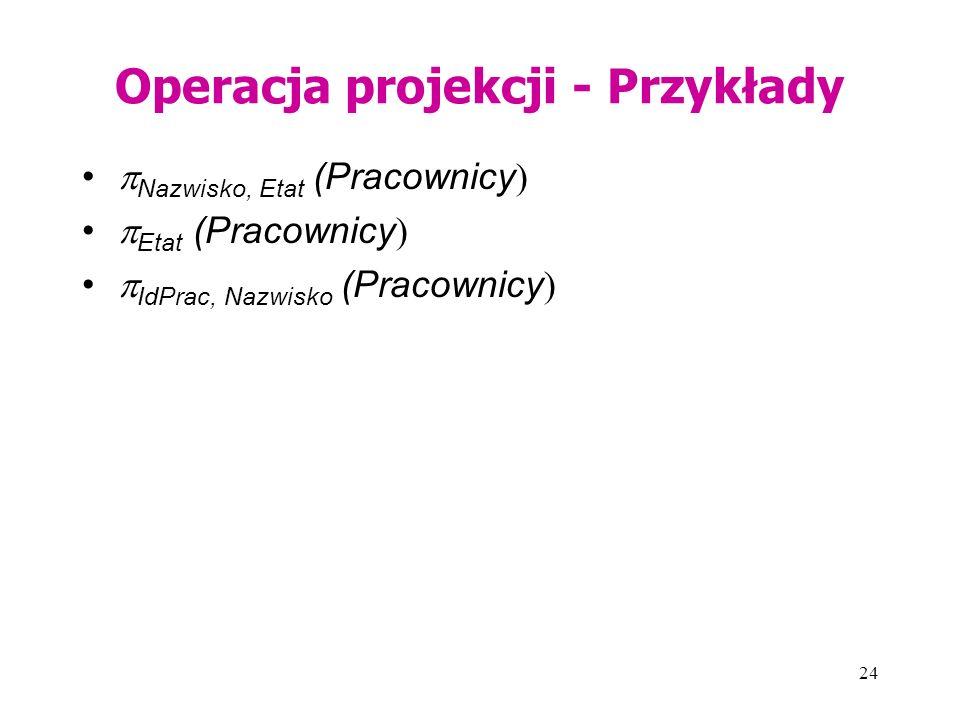 24 Operacja projekcji - Przykłady  Nazwisko, Etat (Pracownicy )  Etat (Pracownicy )  IdPrac, Nazwisko (Pracownicy )
