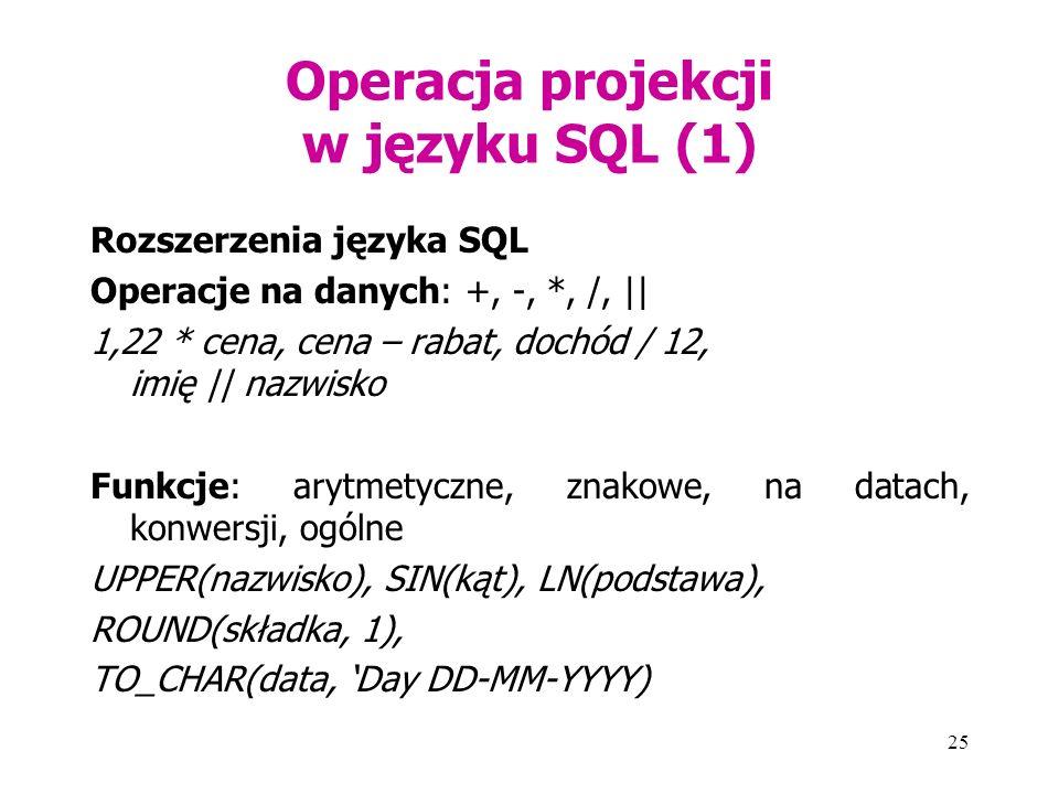 25 Operacja projekcji w języku SQL (1) Rozszerzenia języka SQL Operacje na danych: +, -, *, /, || 1,22 * cena, cena – rabat, dochód / 12, imię || nazwisko Funkcje: arytmetyczne, znakowe, na datach, konwersji, ogólne UPPER(nazwisko), SIN(kąt), LN(podstawa), ROUND(składka, 1), TO_CHAR(data, 'Day DD-MM-YYYY)