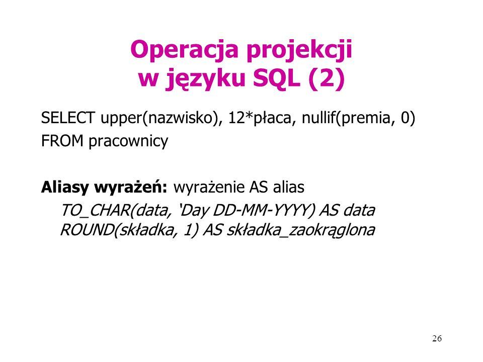 26 Operacja projekcji w języku SQL (2) SELECT upper(nazwisko), 12*płaca, nullif(premia, 0) FROM pracownicy Aliasy wyrażeń: wyrażenie AS alias TO_CHAR(data, 'Day DD-MM-YYYY) AS data ROUND(składka, 1) AS składka_zaokrąglona