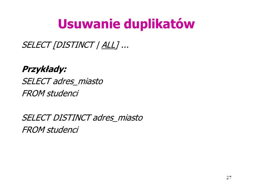 27 Usuwanie duplikatów SELECT [DISTINCT | ALL]... Przykłady: SELECT adres_miasto FROM studenci SELECT DISTINCT adres_miasto FROM studenci
