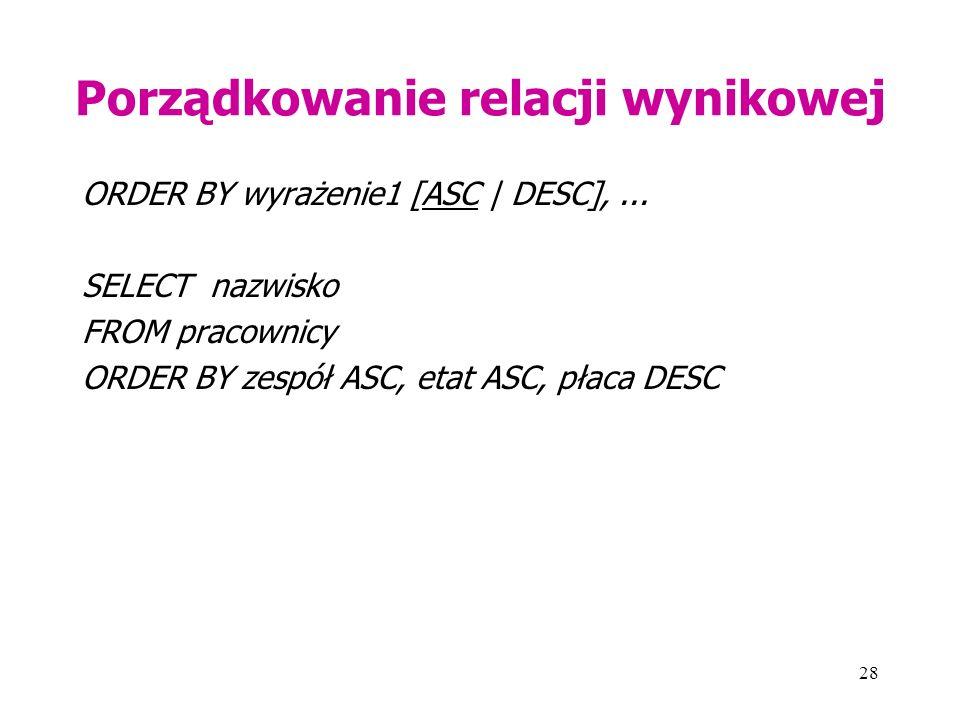 28 Porządkowanie relacji wynikowej ORDER BY wyrażenie1 [ASC | DESC],... SELECT nazwisko FROM pracownicy ORDER BY zespół ASC, etat ASC, płaca DESC