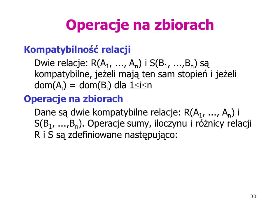 30 Operacje na zbiorach Kompatybilność relacji Dwie relacje: R(A 1,..., A n ) i S(B 1,...,B n ) są kompatybilne, jeżeli mają ten sam stopień i jeżeli dom(A i ) = dom(B i ) dla 1  i  n Operacje na zbiorach Dane są dwie kompatybilne relacje: R(A 1,..., A n ) i S(B 1,...,B n ).