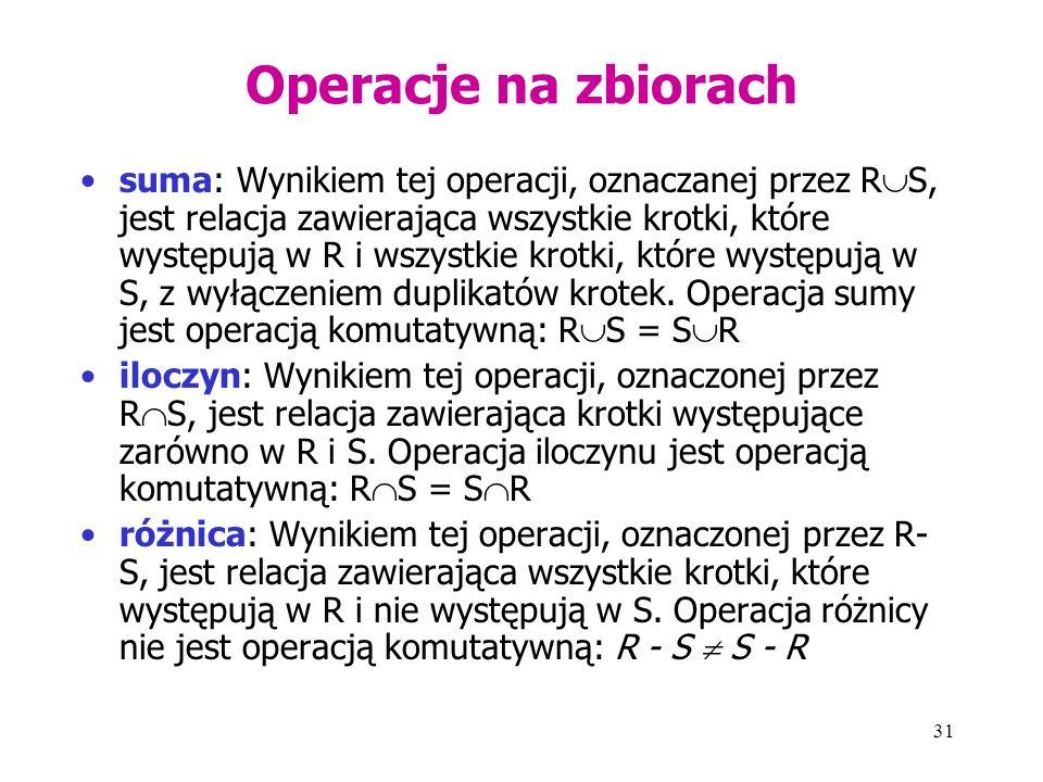 31 Operacje na zbiorach suma: Wynikiem tej operacji, oznaczanej przez R  S, jest relacja zawierająca wszystkie krotki, które występują w R i wszystkie krotki, które występują w S, z wyłączeniem duplikatów krotek.