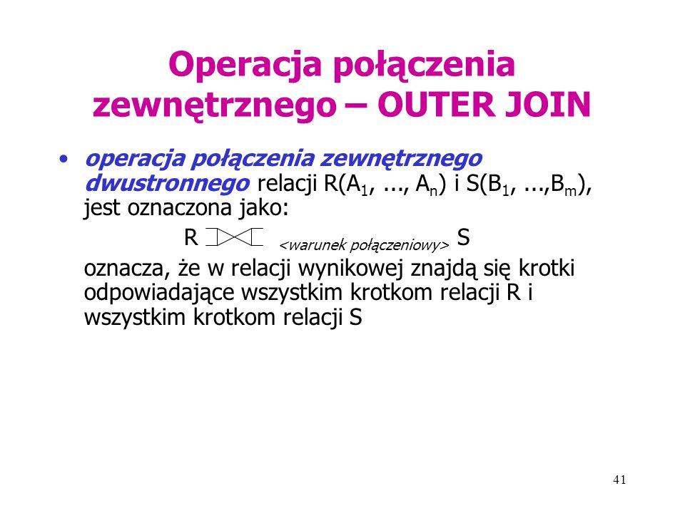 41 Operacja połączenia zewnętrznego – OUTER JOIN operacja połączenia zewnętrznego dwustronnego relacji R(A 1,..., A n ) i S(B 1,...,B m ), jest oznacz