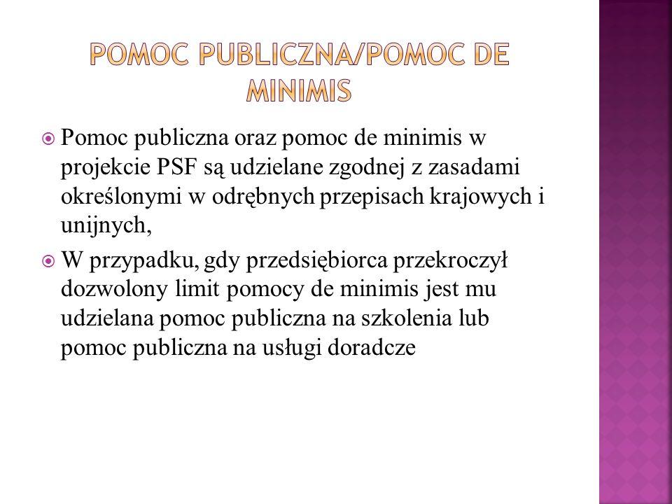 Pomoc publiczna oraz pomoc de minimis w projekcie PSF są udzielane zgodnej z zasadami określonymi w odrębnych przepisach krajowych i unijnych,  W przypadku, gdy przedsiębiorca przekroczył dozwolony limit pomocy de minimis jest mu udzielana pomoc publiczna na szkolenia lub pomoc publiczna na usługi doradcze