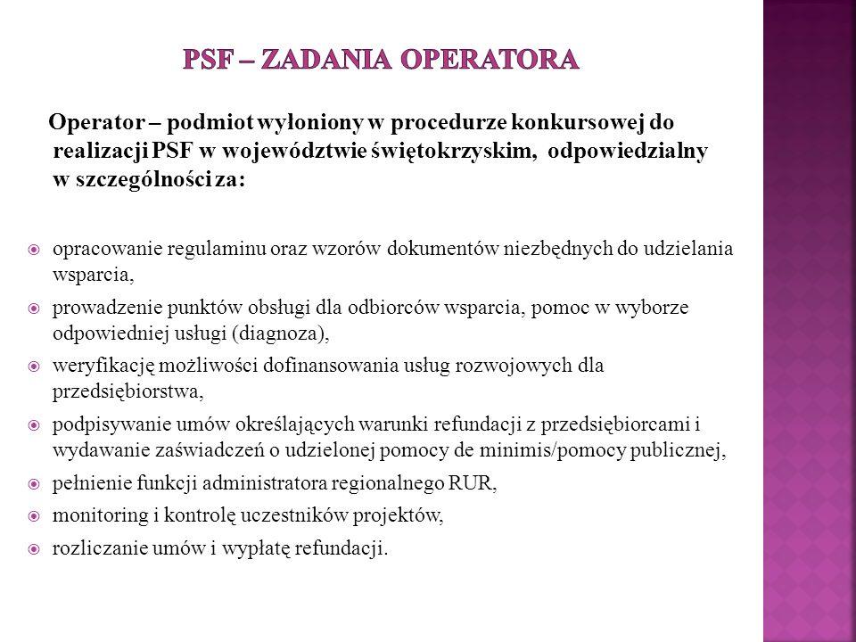 Operator – podmiot wyłoniony w procedurze konkursowej do realizacji PSF w województwie świętokrzyskim, odpowiedzialny w szczególności za:  opracowanie regulaminu oraz wzorów dokumentów niezbędnych do udzielania wsparcia,  prowadzenie punktów obsługi dla odbiorców wsparcia, pomoc w wyborze odpowiedniej usługi (diagnoza),  weryfikację możliwości dofinansowania usług rozwojowych dla przedsiębiorstwa,  podpisywanie umów określających warunki refundacji z przedsiębiorcami i wydawanie zaświadczeń o udzielonej pomocy de minimis/pomocy publicznej,  pełnienie funkcji administratora regionalnego RUR,  monitoring i kontrolę uczestników projektów,  rozliczanie umów i wypłatę refundacji.