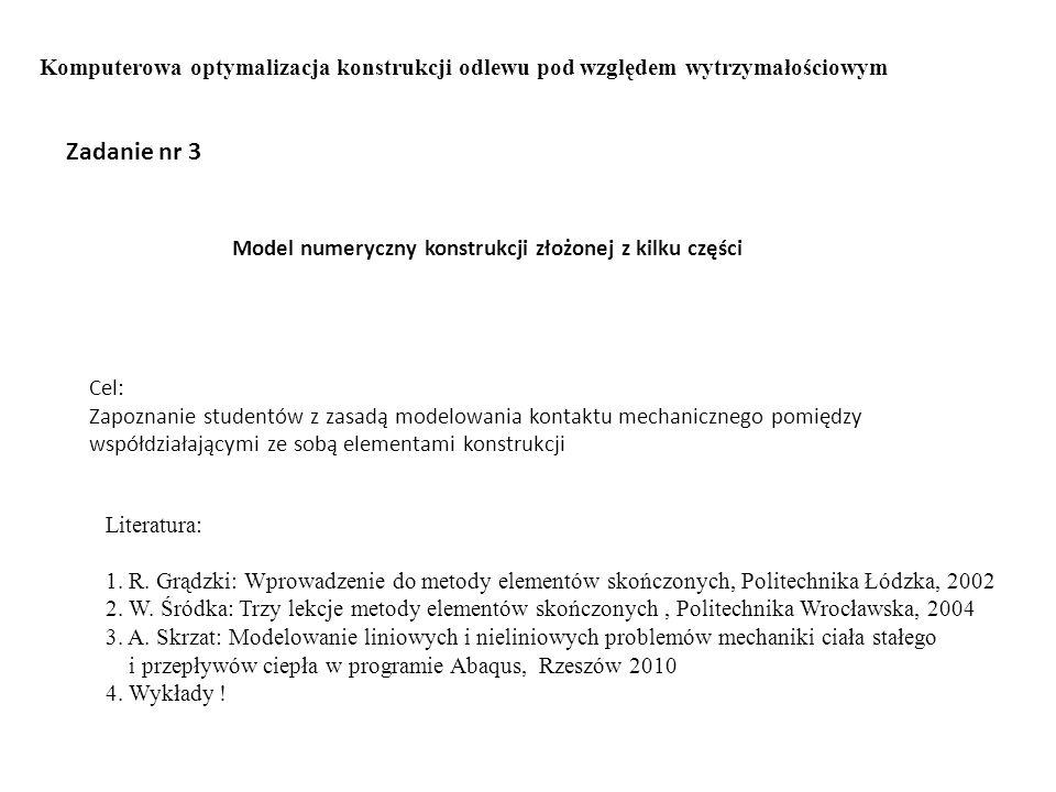 Zadanie nr 3 Model numeryczny konstrukcji złożonej z kilku części Cel: Zapoznanie studentów z zasadą modelowania kontaktu mechanicznego pomiędzy współdziałającymi ze sobą elementami konstrukcji Literatura: 1.
