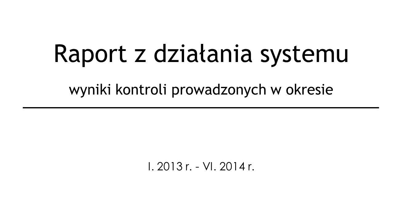 Raport z działania systemu wyniki kontroli prowadzonych w okresie I. 2013 r. - VI. 2014 r.