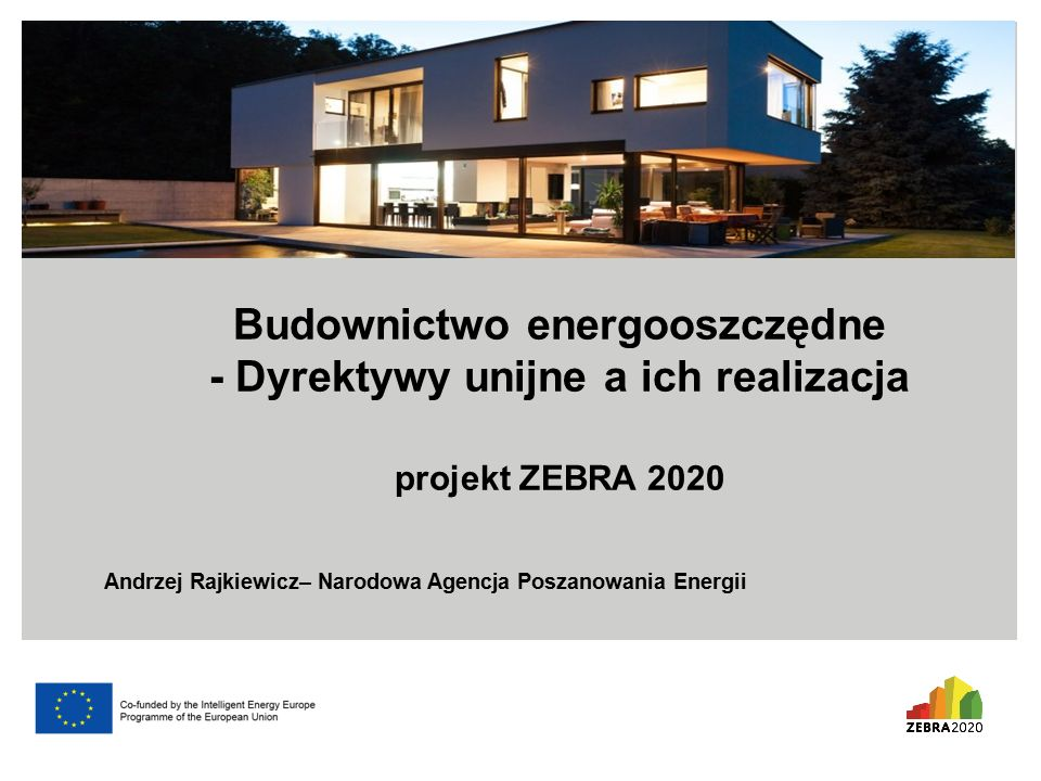 Budownictwo energooszczędne - Dyrektywy unijne a ich realizacja projekt ZEBRA 2020 Andrzej Rajkiewicz– Narodowa Agencja Poszanowania Energii