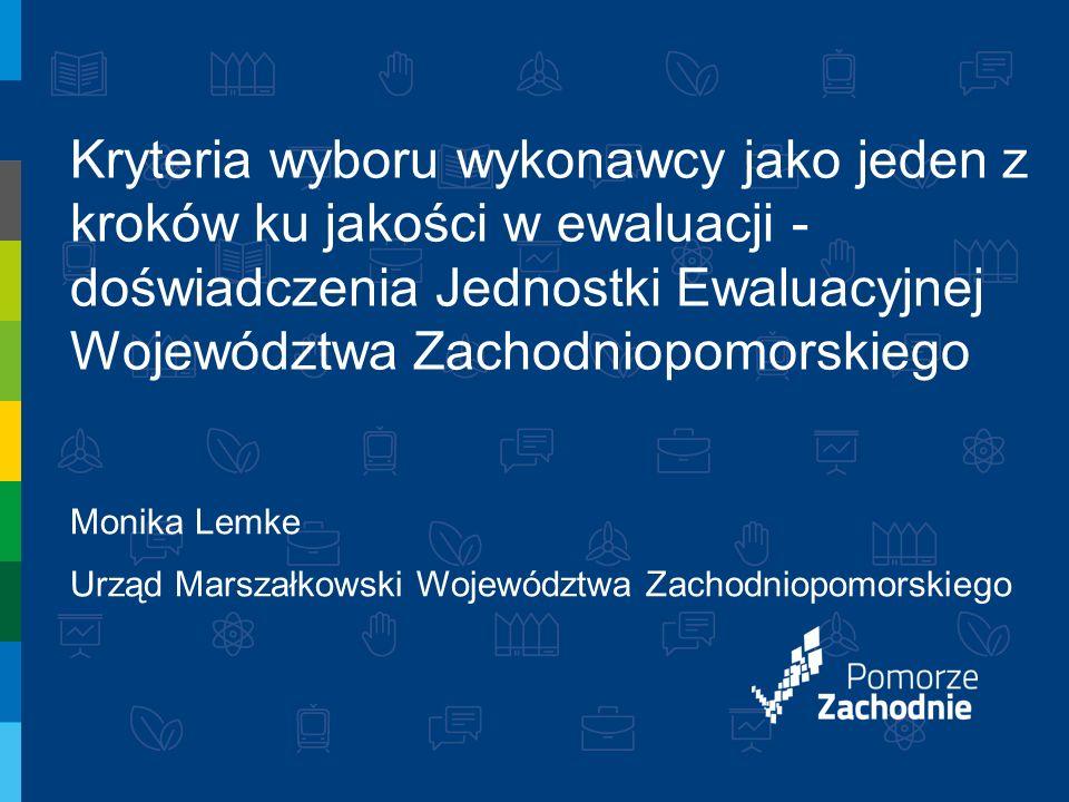 Kryteria wyboru wykonawcy jako jeden z kroków ku jakości w ewaluacji - doświadczenia Jednostki Ewaluacyjnej Województwa Zachodniopomorskiego Monika Lemke Urząd Marszałkowski Województwa Zachodniopomorskiego