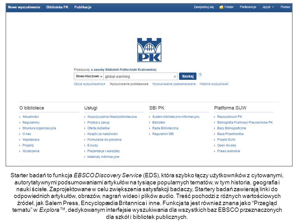 Starter badań to funkcja EBSCO Discovery Service (EDS), która szybko łączy użytkowników z cytowanymi, autorytatywnymi podsumowaniami artykułów na tysiące popularnych tematów, w tym historia, geografia i nauki ścisłe.