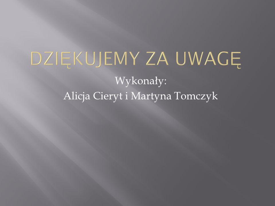 Wykonały: Alicja Cieryt i Martyna Tomczyk