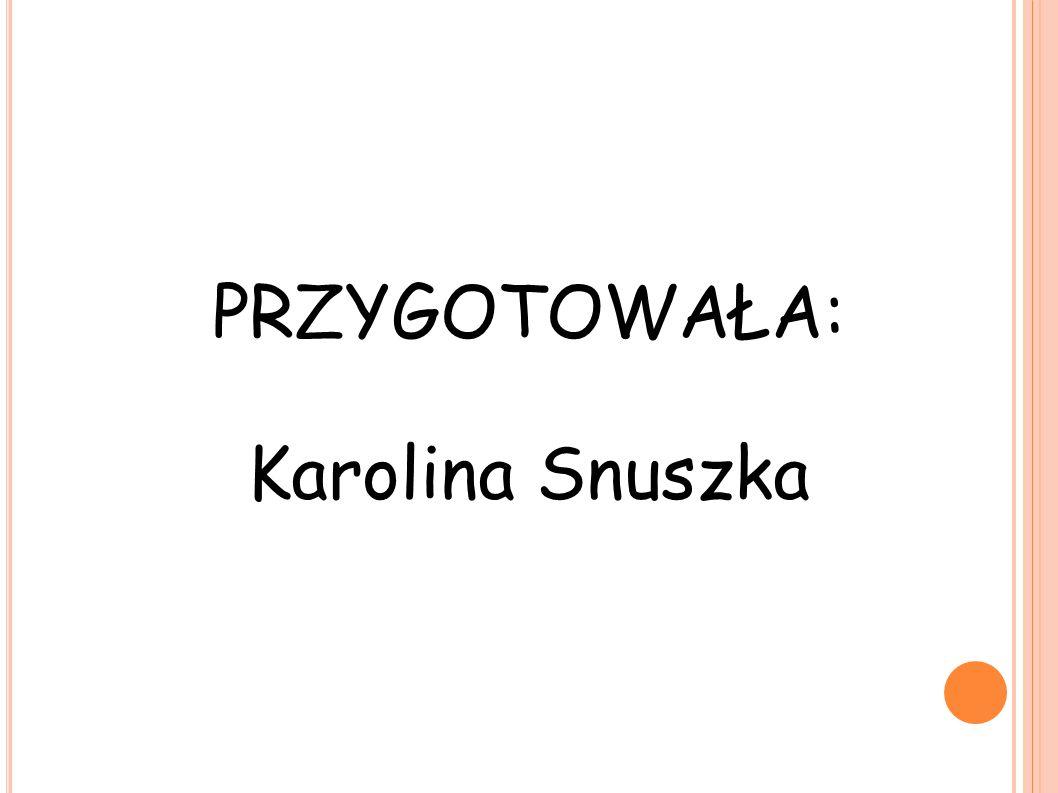 PRZYGOTOWAŁA: Karolina Snuszka