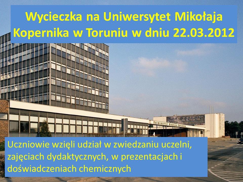Wycieczka na Uniwersytet Mikołaja Kopernika w Toruniu w dniu 22.03.2012 Uczniowie wzięli udział w zwiedzaniu uczelni, zajęciach dydaktycznych, w prezentacjach i doświadczeniach chemicznych