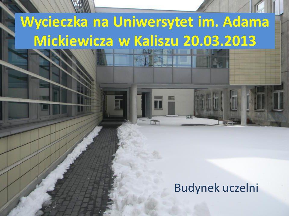 Wycieczka na Uniwersytet im. Adama Mickiewicza w Kaliszu 20.03.2013 Budynek uczelni