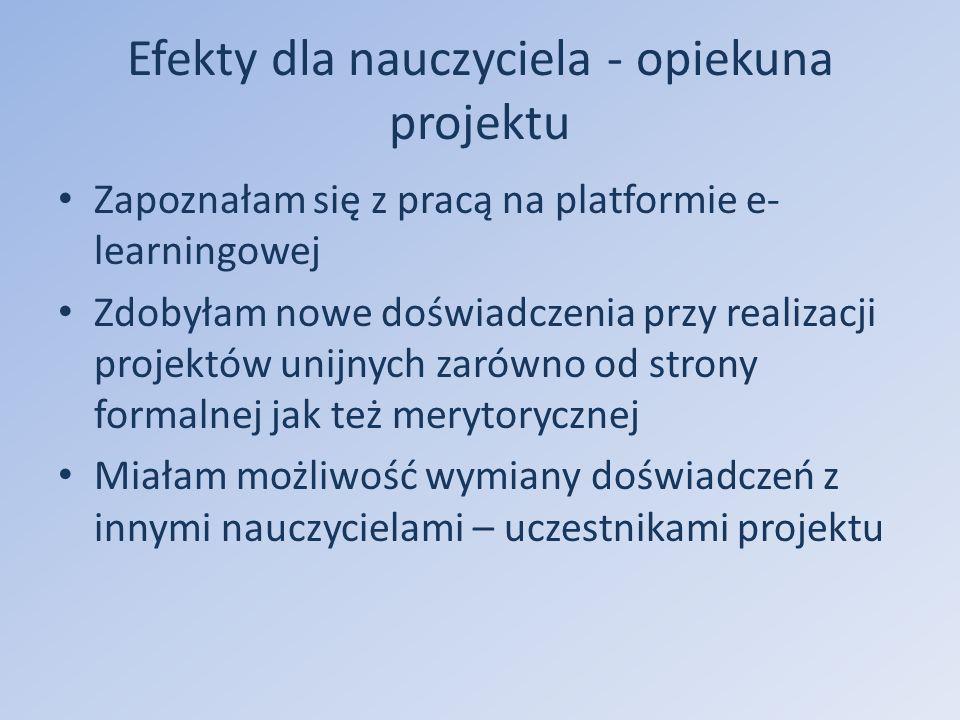Efekty dla nauczyciela - opiekuna projektu Zapoznałam się z pracą na platformie e- learningowej Zdobyłam nowe doświadczenia przy realizacji projektów unijnych zarówno od strony formalnej jak też merytorycznej Miałam możliwość wymiany doświadczeń z innymi nauczycielami – uczestnikami projektu