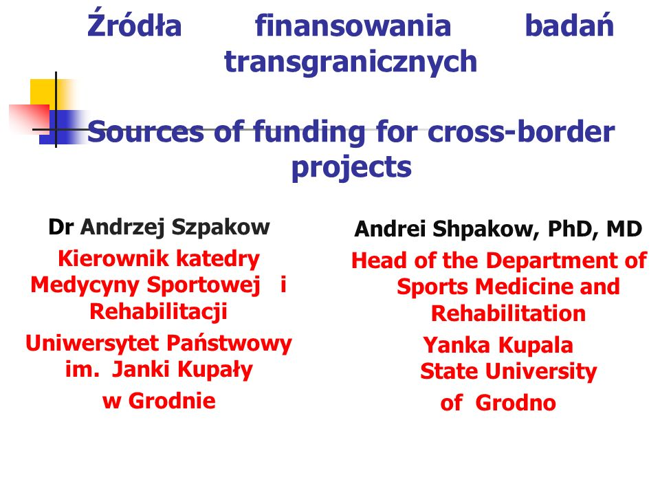 Źródła finansowania badań transgranicznych Sources of funding for cross-border projects Andrei Shpakow, PhD, MD Head of the Department of Sports Medic