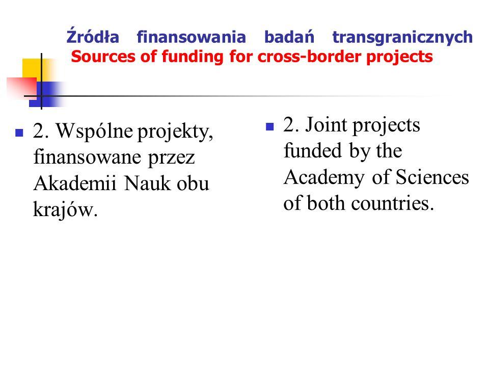 Źródła finansowania badań transgranicznych Sources of funding for cross-border projects 2. Wspólne projekty, finansowane przez Akademii Nauk obu krajó