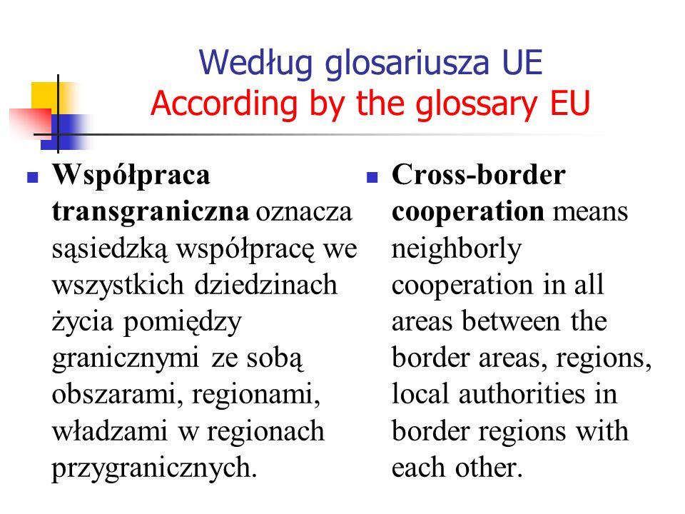 Według glosariusza UE According by the glossary EU Współpraca transgraniczna oznacza sąsiedzką współpracę we wszystkich dziedzinach życia pomiędzy gra