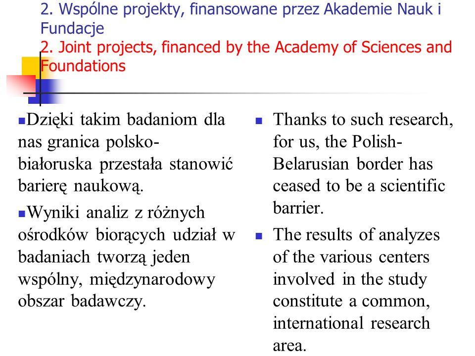 2. Wspólne projekty, finansowane przez Akademie Nauk i Fundacje 2. Joint projects, financed by the Academy of Sciences and Foundations Dzięki takim ba