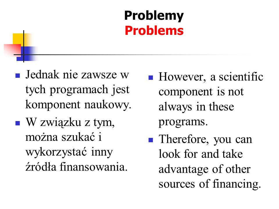 Problemy Problems Jednak nie zawsze w tych programach jest komponent naukowy. W związku z tym, można szukać i wykorzystać inny źródła finansowania. Ho
