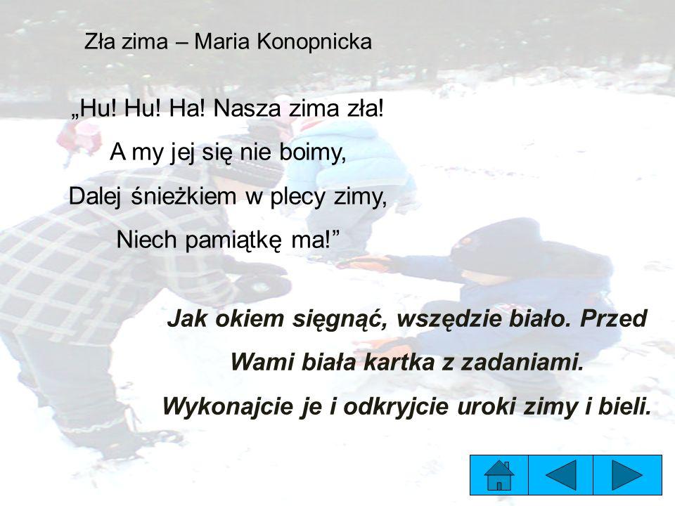 """Zła zima – Maria Konopnicka """"Hu! Hu! Ha! Nasza zima zła! A my jej się nie boimy, Dalej śnieżkiem w plecy zimy, Niech pamiątkę ma!"""" Jak okiem sięgnąć,"""