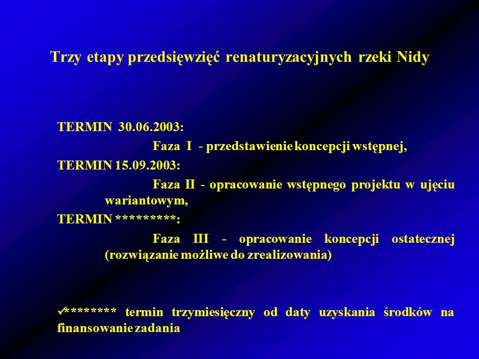 Trzy etapy przedsięwzięć renaturyzacyjnych rzeki Nidy TERMIN 30.06.2003: Faza I - przedstawienie koncepcji wstępnej, TERMIN 15.09.2003: Faza II - opracowanie wstępnego projektu w ujęciu wariantowym, TERMIN *********: Faza III - opracowanie koncepcji ostatecznej (rozwiązanie możliwe do zrealizowania) ******** termin trzymiesięczny od daty uzyskania środków na finansowanie zadania