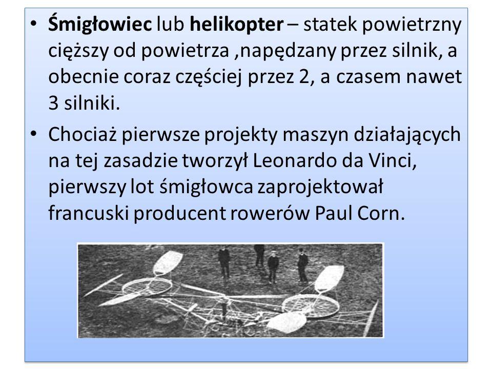 Śmigłowiec lub helikopter – statek powietrzny cięższy od powietrza,napędzany przez silnik, a obecnie coraz częściej przez 2, a czasem nawet 3 silniki.