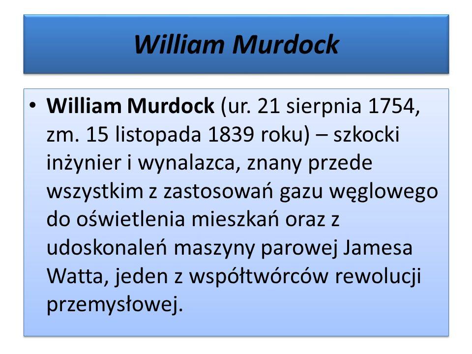William Murdock William Murdock (ur. 21 sierpnia 1754, zm. 15 listopada 1839 roku) – szkocki inżynier i wynalazca, znany przede wszystkim z zastosowań