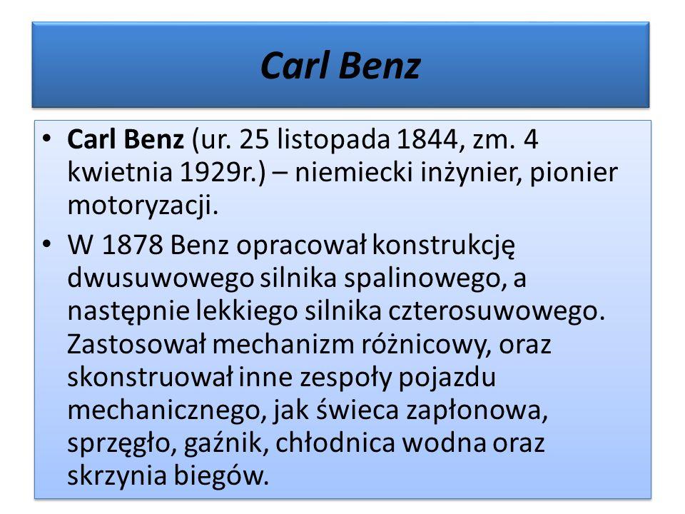 Carl Benz Carl Benz (ur. 25 listopada 1844, zm. 4 kwietnia 1929r.) – niemiecki inżynier, pionier motoryzacji. W 1878 Benz opracował konstrukcję dwusuw