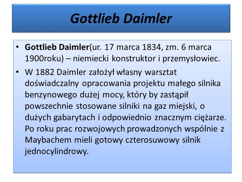 Gottlieb Daimler Gottlieb Daimler(ur. 17 marca 1834, zm. 6 marca 1900roku) – niemiecki konstruktor i przemysłowiec. W 1882 Daimler założył własny wars