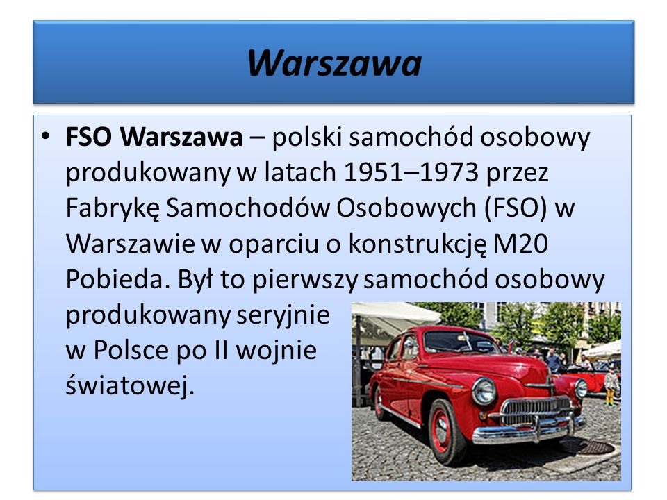 Warszawa FSO Warszawa – polski samochód osobowy produkowany w latach 1951–1973 przez Fabrykę Samochodów Osobowych (FSO) w Warszawie w oparciu o konstrukcję M20 Pobieda.