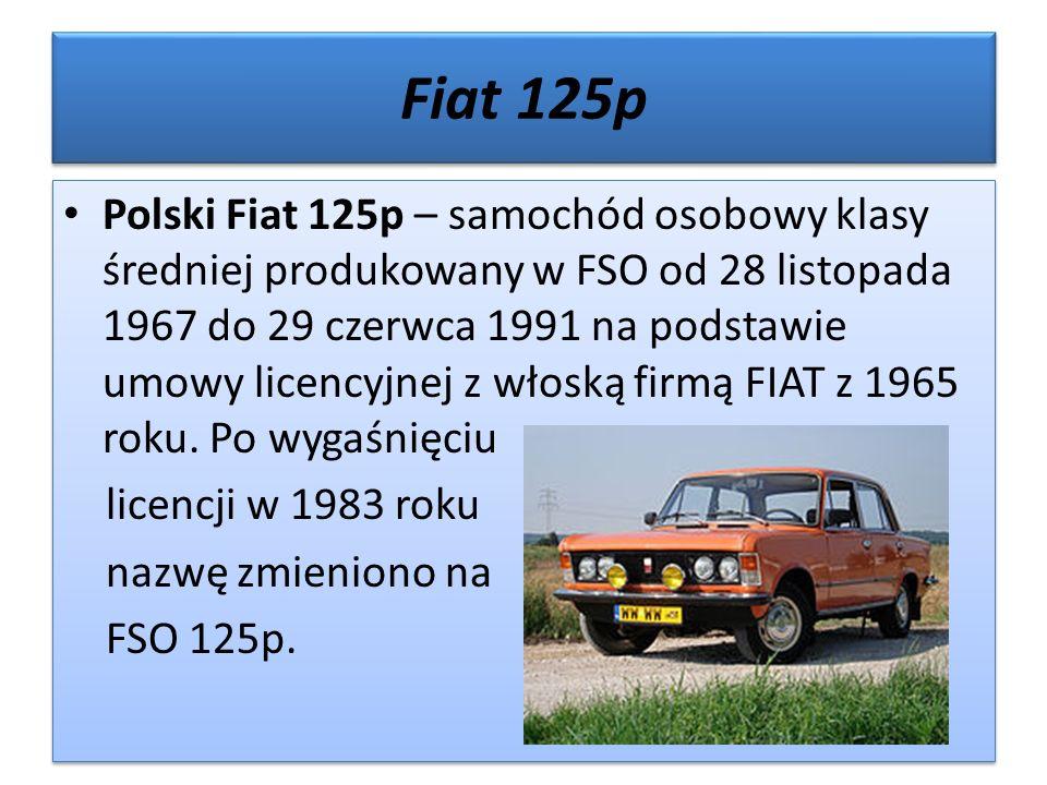 Fiat 125p Polski Fiat 125p – samochód osobowy klasy średniej produkowany w FSO od 28 listopada 1967 do 29 czerwca 1991 na podstawie umowy licencyjnej z włoską firmą FIAT z 1965 roku.
