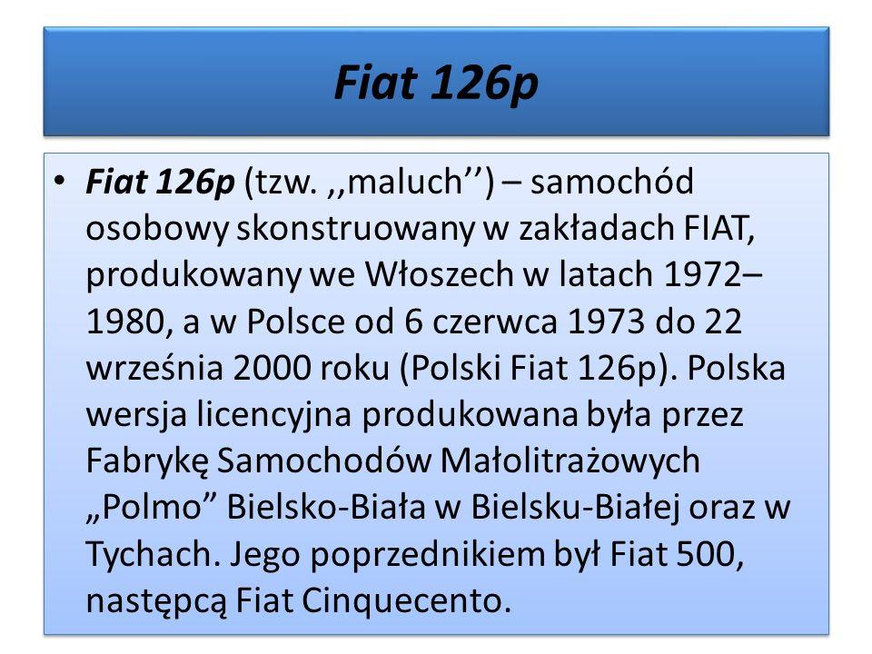 Fiat 126p Fiat 126p (tzw.,,maluch'') – samochód osobowy skonstruowany w zakładach FIAT, produkowany we Włoszech w latach 1972– 1980, a w Polsce od 6 czerwca 1973 do 22 września 2000 roku (Polski Fiat 126p).