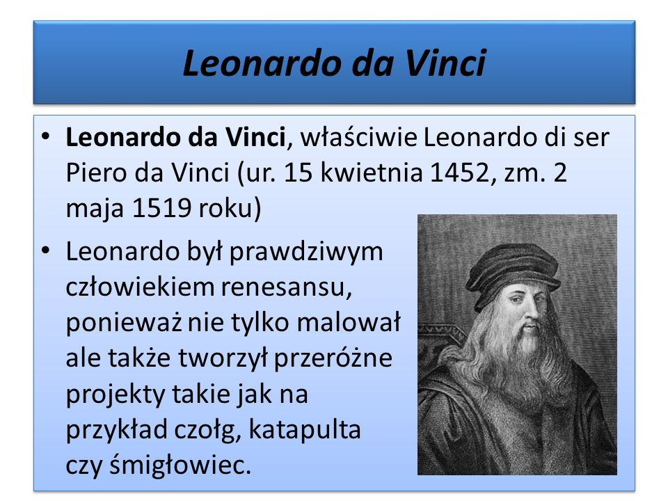 Leonardo da Vinci Leonardo da Vinci, właściwie Leonardo di ser Piero da Vinci (ur. 15 kwietnia 1452, zm. 2 maja 1519 roku) Leonardo był prawdziwym czł